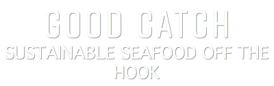 GOOD CATCH SUSTAINABLE SEAFOOD OFF THE HOOK